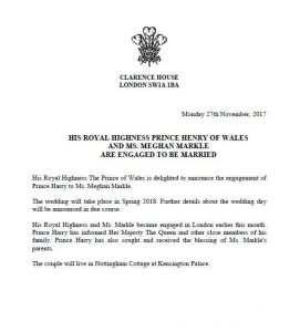 His Royal Highness Prince Henry of Wales and Ms. Meghan Markle are engaged to be married. His Royal Highness The Prince of Wales is delighted to announce the engagement of Prince Harry to Ms. Meghan Markle. The wedding will take place in Spring 2018. Further details about the wedding day will be announced in due course. His Royal Highness and Ms. Markle became engaged in London earlier this month. Prince Harry has informed Her Majesty The Queen and other close members of his family. Prince Harry has also sought and received the blessing of Ms. Markle's parents. The couple will live in Nottingham Cottage at Kensington Palace.
